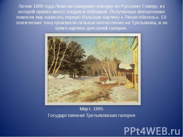 Летом 1890 года Левитан совершил поездку по Русскому Северу, из которой привёз много этюдов и пейзажей, Полученные впечатления помогли ему написать первую большую картину « Тихая обитель». Её элегические тона произвели сильное впечатление на Третьяк…