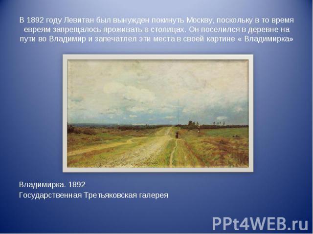 В 1892 году Левитан был вынужден покинуть Москву, поскольку в то время евреям запрещалось проживать в столицах. Он поселился в деревне на пути во Владимир и запечатлел эти места в своей картине « Владимирка» Владимирка. 1892Государственная Третьяков…