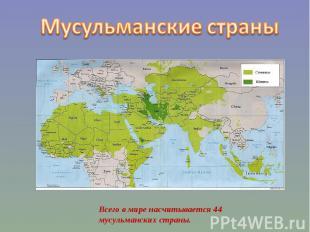 Мусульманские страны Всего в мире насчитывается 44 мусульманских страны.