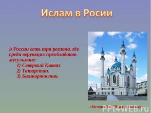 Ислам в Росии В России есть три региона, где среди верующих преобладают мусульма