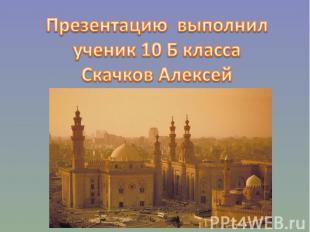 Презентацию выполнилученик 10 Б классаСкачков Алексей