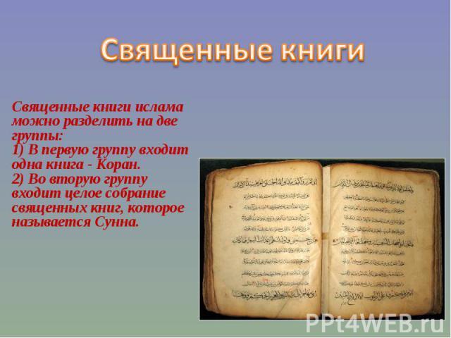Священные книги Священные книги ислама можно разделить на две группы:1) В первую группу входит одна книга - Коран. 2) Во вторую группу входит целое собрание священных книг, которое называется Сунна.