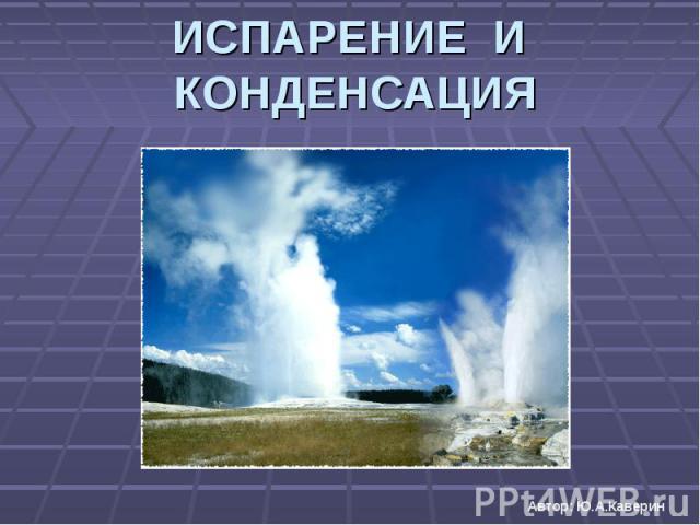 ИСПАРЕНИЕ И КОНДЕНСАЦИЯ Автор: Ю.А.Каверин