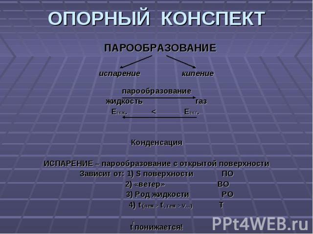 ОПОРНЫЙ КОНСПЕКТ ПАРООБРАЗОВАНИЕиспарение кипениепарообразованиежидкость газЕЕК.Ж. < ЕЕК.Г. КонденсацияИСПАРЕНИЕ – парообразование с открытой поверхностиЗависит от: 1) S поверхности ПО 2) «ветер» ВО 3) Род жидкости РО 4) t0 (чем > t0 , тем > V…) Tt0…