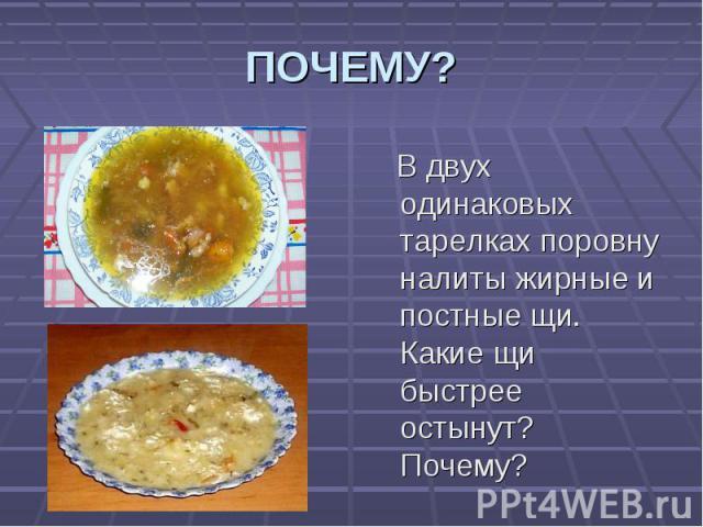 ПОЧЕМУ? В двух одинаковых тарелках поровну налиты жирные и постные щи. Какие щи быстрее остынут? Почему?