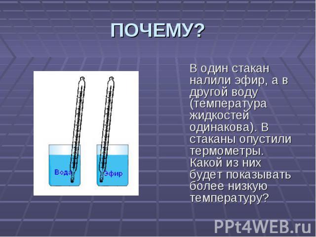 ПОЧЕМУ? В один стакан налили эфир, а в другой воду (температура жидкостей одинакова). В стаканы опустили термометры. Какой из них будет показывать более низкую температуру?