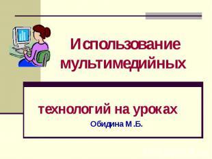 Использование мультимедийных технологий на уроках Обидина М.Б.