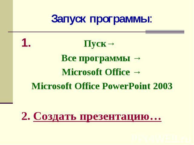 Запуск программы: 1. Пуск→Все программы →Microsoft Office →Microsoft Office PowerPoint 20032. Создать презентацию…