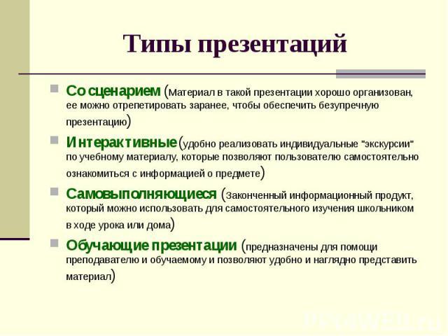 Типы презентаций Со сценарием (Материал в такой презентации хорошо организован, ее можно отрепетировать заранее, чтобы обеспечить безупречную презентацию)Интерактивные (удобно реализовать индивидуальные