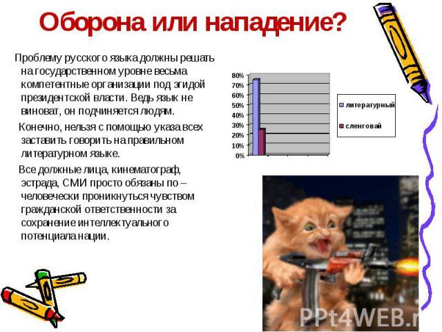 Оборона или нападение? Проблему русского языка должны решать на государственном уровне весьма компетентные организации под эгидой президентской власти. Ведь язык не виноват, он подчиняется людям. Конечно, нельзя с помощью указа всех заставить говори…