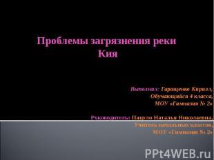 Проблемы загрязнения реки КияВыполнил: Гаращенко Кирилл,Обучающийся 4 класса,МОУ