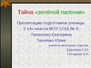 Тайна «зелёной палочки» Презентацию подготовили ученицы 2 «А» класса МОУ СОШ № 4