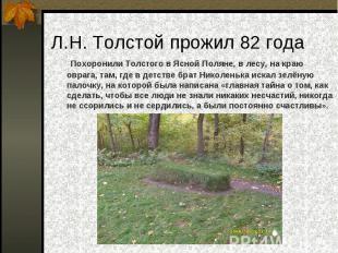 Л.Н. Толстой прожил 82 года Похоронили Толстого в Ясной Поляне, в лесу, на краю