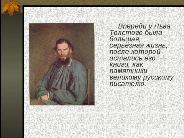 Впереди у Льва Толстого была большая, серьёзная жизнь, после которой остались его книги, как памятники великому русскому писателю.