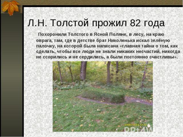 Л.Н. Толстой прожил 82 года Похоронили Толстого в Ясной Поляне, в лесу, на краю оврага, там, где в детстве брат Николенька искал зелёную палочку, на которой была написана «главная тайна о том, как сделать, чтобы все люди не знали никаких несчастий, …