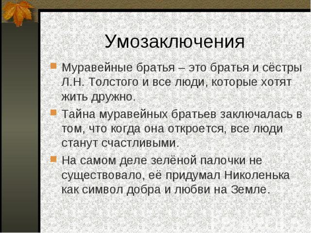 Умозаключения Муравейные братья – это братья и сёстры Л.Н. Толстого и все люди, которые хотят жить дружно.Тайна муравейных братьев заключалась в том, что когда она откроется, все люди станут счастливыми.На самом деле зелёной палочки не существовало,…