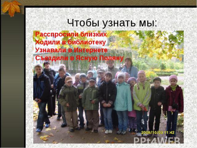 Чтобы узнать мы: Расспросили близкихХодили в библиотекуУзнавали в ИнтернетеСъездили в Ясную Поляну