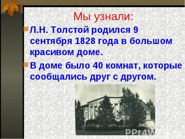Мы узнали: Л.Н. Толстой родился 9 сентября 1828 года в большом красивом доме.В доме было 40 комнат, которые сообщались друг с другом.