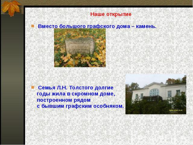 Наше открытиеВместо большого графского дома – камень.Семья Л.Н. Толстого долгие годы жила в скромном доме, построенном рядом с бывшим графским особняком.