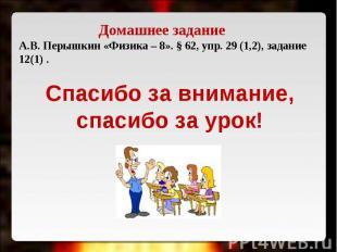 Домашнее задание А.В. Перышкин «Физика – 8». § 62, упр. 29 (1,2), задание 12(1)