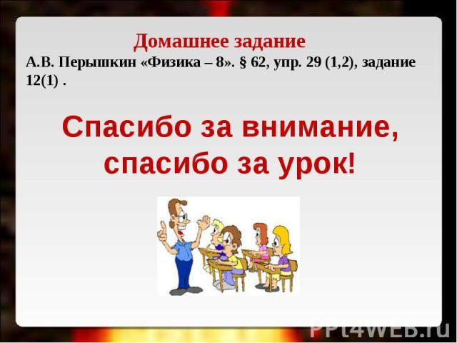 Домашнее задание А.В. Перышкин «Физика – 8». § 62, упр. 29 (1,2), задание 12(1) . Спасибо за внимание,спасибо за урок!