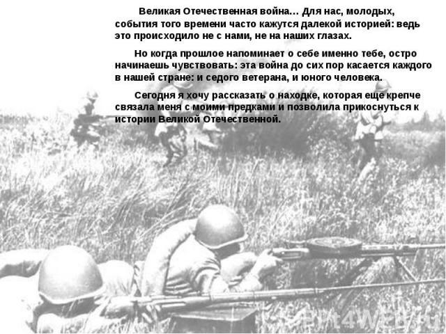 Великая Отечественная война… Для нас, молодых, события того времени часто кажутся далекой историей: ведь это происходило не с нами, не на наших глазах. Но когда прошлое напоминает о себе именно тебе, остро начинаешь чувствовать: эта война до сих пор…