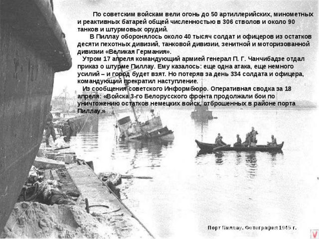 По советским войскам вели огонь до 50 артиллерийских, минометных и реактивных батарей общей численностью в 306 стволов и около 90 танков и штурмовых орудий. В Пиллау оборонялось около 40 тысяч солдат и офицеров из остатков десяти пехотных дивизий, т…