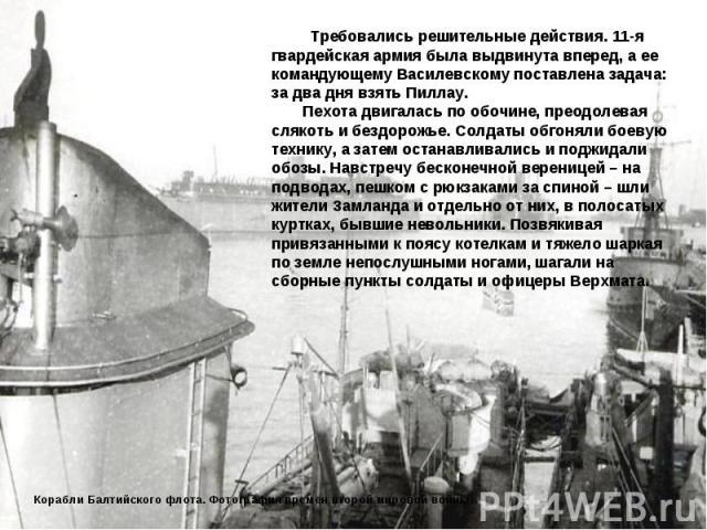 Требовались решительные действия. 11-я гвардейская армия была выдвинута вперед, а ее командующему Василевскому поставлена задача: за два дня взять Пиллау. Пехота двигалась по обочине, преодолевая слякоть и бездорожье. Солдаты обгоняли боевую технику…