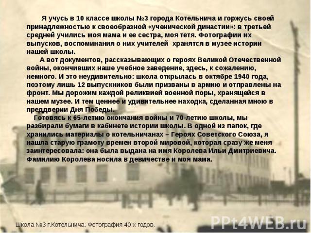 Я учусь в 10 классе школы №3 города Котельнича и горжусь своей принадлежностью к своеобразной «ученической династии»: в третьей средней учились моя мама и ее сестра, моя тетя. Фотографии их выпусков, воспоминания о них учителей хранятся в музее исто…