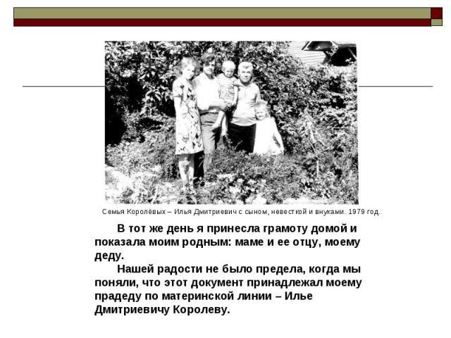 В тот же день я принесла грамоту домой и показала моим родным: маме и ее отцу, моему деду. Нашей радости не было предела, когда мы поняли, что этот документ принадлежал моему прадеду по материнской линии – Илье Дмитриевичу Королеву.