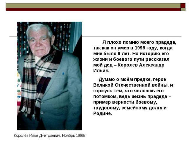 Я плохо помню моего прадеда, так как он умер в 1999 году, когда мне было 6 лет. Но историю его жизни и боевого пути рассказал мой дед – Королев Александр Ильич. Думаю о моём предке, герое Великой Отечественной войны, и горжусь тем, что являюсь его п…