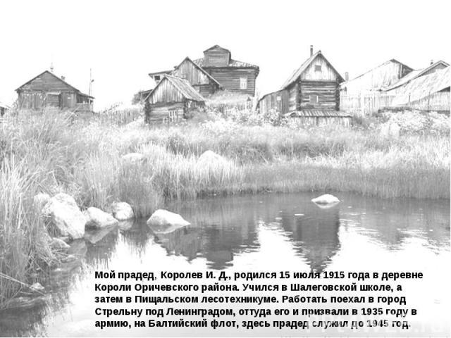 Мой прадед, Королев И. Д., родился 15 июля 1915 года в деревне Короли Оричевского района. Учился в Шалеговской школе, а затем в Пищальском лесотехникуме. Работать поехал в город Стрельну под Ленинградом, оттуда его и призвали в 1935 году в армию, на…