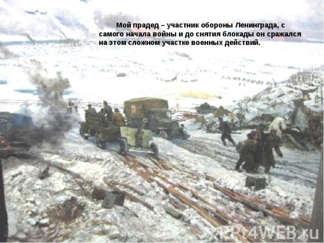 Мой прадед – участник обороны Ленинграда, с самого начала войны и до снятия блокады он сражался на этом сложном участке военных действий.