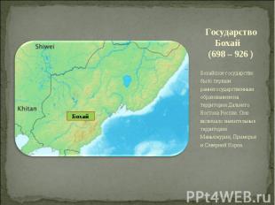 Государство Бохай (698 – 926 ) Бохайское государство было первым раннегосударств