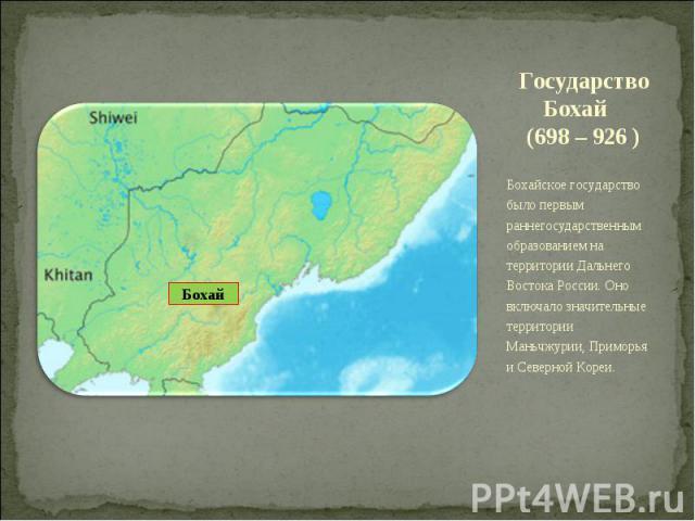 Государство Бохай (698 – 926 ) Бохайское государство было первым раннегосударственным образованием на территории Дальнего Востока России. Оно включало значительные территории Маньчжурии, Приморья и Северной Кореи.