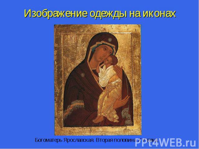 Изображение одежды на иконах Богоматерь Ярославская. Вторая половина XV века.