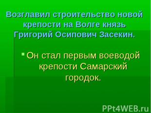 Возглавил строительство новой крепости на Волге князь Григорий Осипович Засекин.