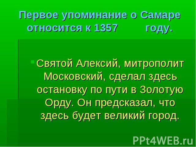 Первое упоминание о Самаре относится к 1357 году. Святой Алексий, митрополит Московский, сделал здесь остановку по пути в Золотую Орду. Он предсказал, что здесь будет великий город.