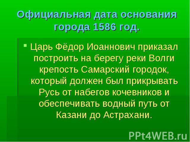 Официальная дата основания города 1586 год. Царь Фёдор Иоаннович приказал построить на берегу реки Волги крепость Самарский городок, который должен был прикрывать Русь от набегов кочевников и обеспечивать водный путь от Казани до Астрахани.