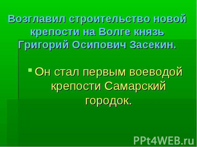 Возглавил строительство новой крепости на Волге князь Григорий Осипович Засекин. Он стал первым воеводой крепости Самарский городок.