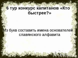 6 тур конкурс капитанов «Кто быстрее?»Из букв составить имена основателей славян