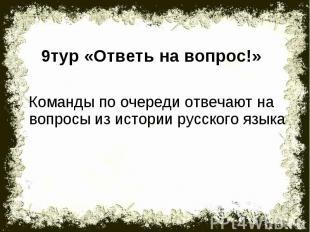 9тур «Ответь на вопрос!»Команды по очереди отвечают на вопросы из истории русско