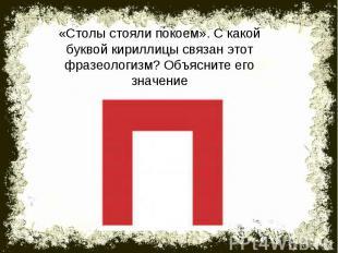 «Столы стояли покоем». С какой буквой кириллицы связан этот фразеологизм? Объясн
