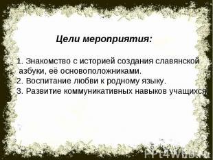 Цели мероприятия:1. Знакомство с историей создания славянской азбуки, её основоп