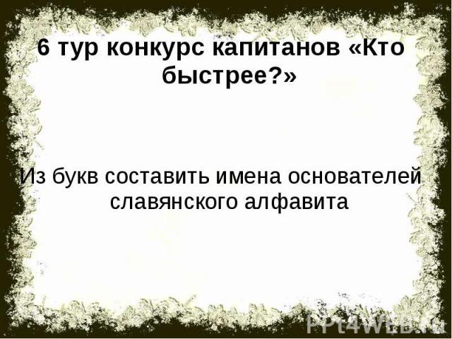 6 тур конкурс капитанов «Кто быстрее?»Из букв составить имена основателей славянского алфавита