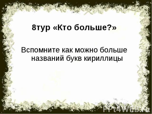 8тур «Кто больше?»Вспомните как можно больше названий букв кириллицы