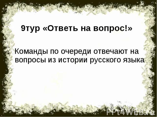 9тур «Ответь на вопрос!»Команды по очереди отвечают на вопросы из истории русского языка