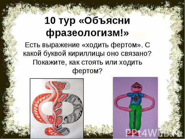 10 тур «Объясни фразеологизм!»Есть выражение «ходить фертом». С какой буквой кириллицы оно связано? Покажите, как стоять или ходить фертом?