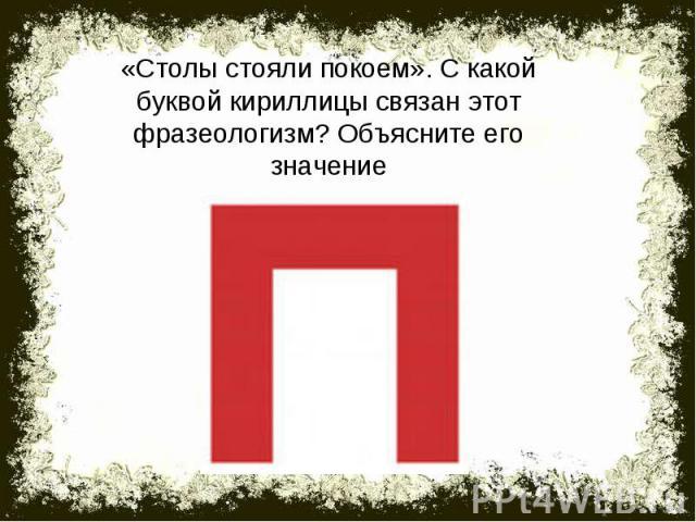 «Столы стояли покоем». С какой буквой кириллицы связан этот фразеологизм? Объясните его значение