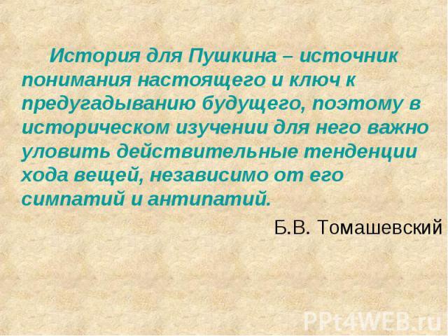 История для Пушкина – источник понимания настоящего и ключ к предугадыванию будущего, поэтому в историческом изучении для него важно уловить действительные тенденции хода вещей, независимо от его симпатий и антипатий.Б.В. Томашевский